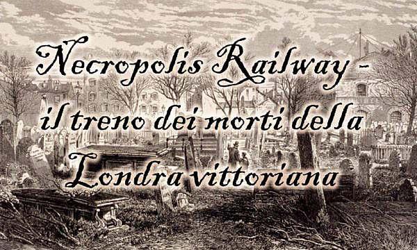 Necropolis Railway - il treno dei morti della Londra vittoriana